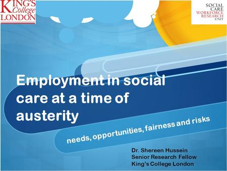 Employment in social care at a time of austerity needs, opportunities, fairness and risks Dr. Shereen Hussein Senior Research Fellow Kings College London.
