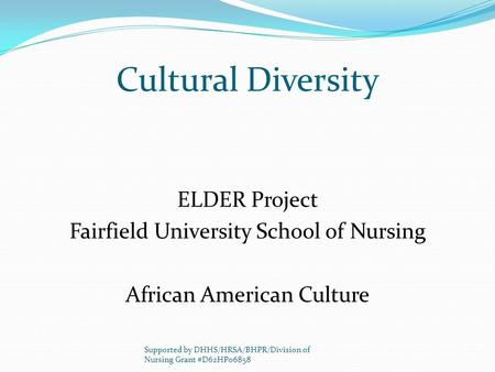 Cultural Diversity ELDER Project Fairfield University School of Nursing African American Culture Supported by DHHS/HRSA/BHPR/Division of Nursing Grant.