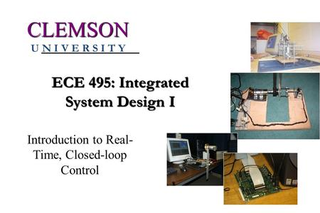 ECE 495: Integrated System Design I CLEMSON U N I V E R S I T Y Introduction to Real- Time, Closed-loop Control.