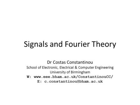 Signals and Fourier Theory Dr Costas Constantinou School of Electronic, Electrical & Computer Engineering University of Birmingham W: www.eee.bham.ac.uk/ConstantinouCC/