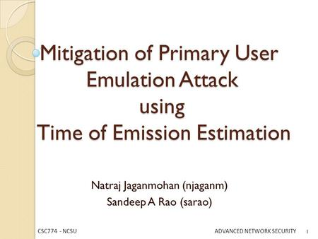 CSC774 - NCSU ADVANCED NETWORK SECURITY Mitigation of Primary User Emulation Attack using Time of Emission Estimation Natraj Jaganmohan (njaganm) Sandeep.