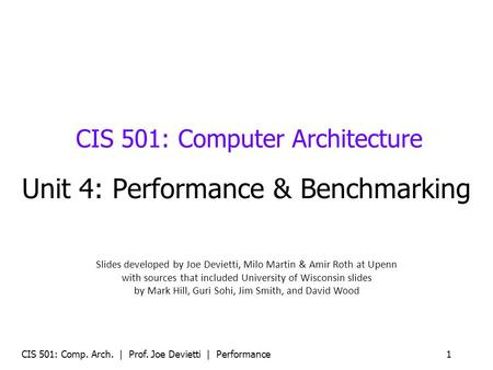 CIS 501: Comp. Arch. | Prof. Joe Devietti | Performance 1 CIS 501: Computer Architecture Unit 4: Performance & Benchmarking Slides developed by Joe Devietti,