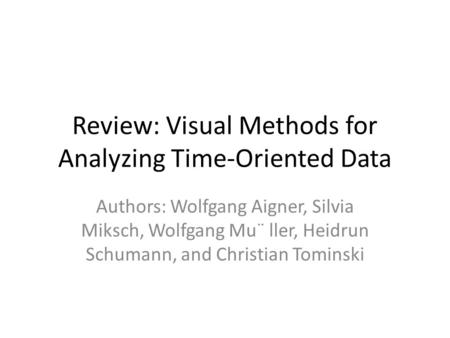 Review: Visual Methods for Analyzing Time-Oriented Data Authors: Wolfgang Aigner, Silvia Miksch, Wolfgang Mu¨ ller, Heidrun Schumann, and Christian Tominski.