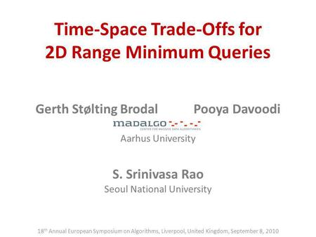 Time-Space Trade-Offs for 2D Range Minimum Queries Gerth Stølting BrodalPooya Davoodi Aarhus University S. Srinivasa Rao Seoul National University 18 th.