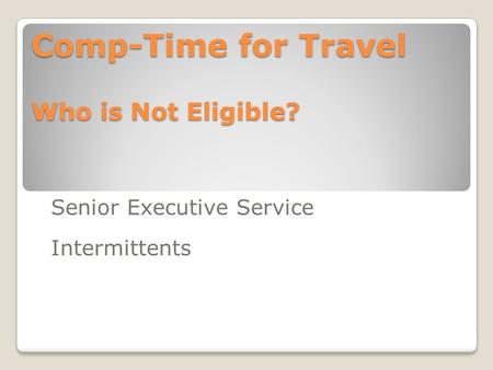 Comp-Time for Travel Who is Not Eligible? Senior Executive Service Intermittents.