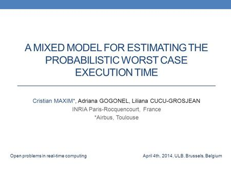 A MIXED MODEL FOR ESTIMATING THE PROBABILISTIC WORST CASE EXECUTION TIME Cristian MAXIM*, Adriana GOGONEL, Liliana CUCU-GROSJEAN INRIA Paris-Rocquencourt,