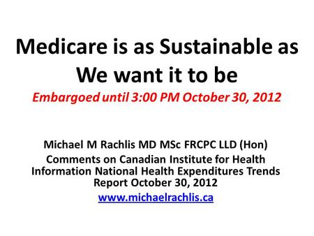 Medicare is as Sustainable as We want it to be Embargoed until 3:00 PM October 30, 2012 Michael M Rachlis MD MSc FRCPC LLD (Hon) Comments on Canadian Institute.