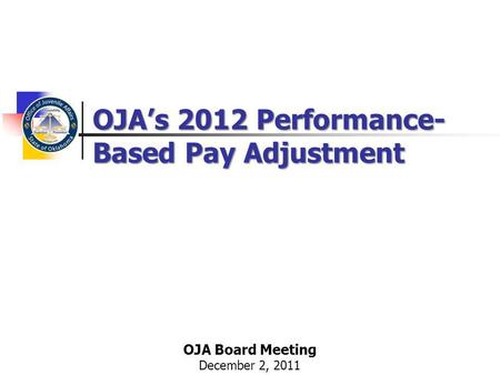 OJAs 2012 Performance- Based Pay Adjustment OJA Board Meeting December 2, 2011.