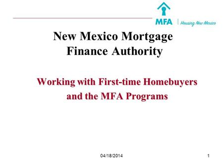 04/18/20141 New Mexico Mortgage Finance Authority Working with First-time Homebuyers and the MFA Programs.