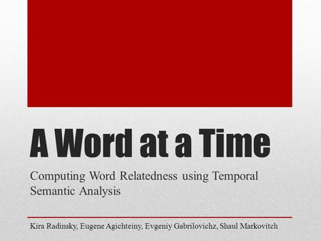 A Word at a Time Computing Word Relatedness using Temporal Semantic Analysis Kira Radinsky, Eugene Agichteiny, Evgeniy Gabrilovichz, Shaul Markovitch.