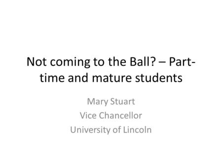 Not coming to the Ball? – Part- time and mature students Mary Stuart Vice Chancellor University of Lincoln.