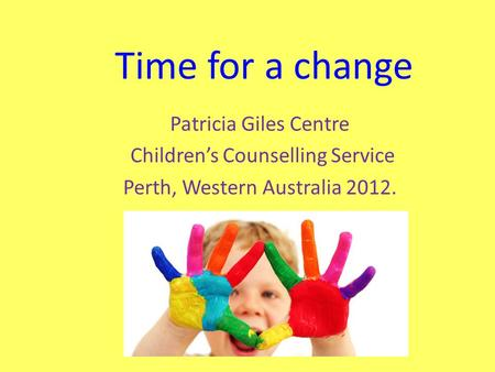Time for a change Patricia Giles Centre Childrens Counselling Service Perth, Western Australia 2012.