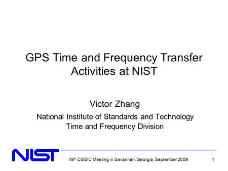 49 th CGSIC Meeting in Savannah, Georgia, September 20091 GPS Time and Frequency Transfer Activities at NIST Victor Zhang National Institute of Standards.