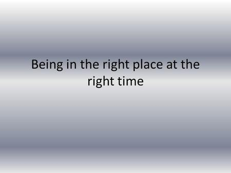 Being in the right place at the right time. Psalm 37:23-24 God was listening, He was paying attention, He was answering, Just had to get me into the right.