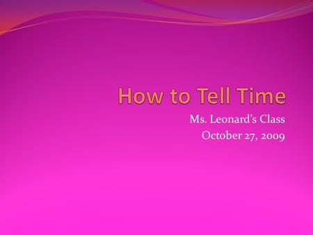 Ms. Leonards Class October 27, 2009. What a Clock Looks Like - Clocks have two hands, a big hand and a small hand. - The big hand tells time in minutes.