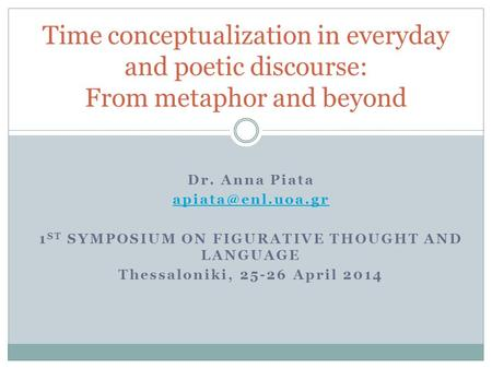 Dr. Anna Piata 1 ST SYMPOSIUM ON FIGURATIVE THOUGHT AND LANGUAGE Thessaloniki, 25-26 April 2014 Time conceptualization in everyday and.