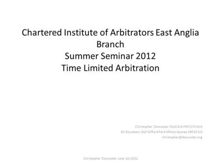 Chartered Institute of Arbitrators East Anglia Branch Summer Seminar 2012 Time Limited Arbitration Christopher Dancaster DipICArb FRICS FCIArb 41 Rowsham.