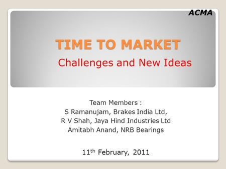 ACMA TIME TO MARKET Challenges and New Ideas Team Members : S Ramanujam, Brakes India Ltd, R V Shah, Jaya Hind Industries Ltd Amitabh Anand, NRB Bearings.