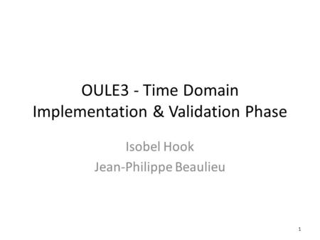 OULE3 - Time Domain Implementation & Validation Phase Isobel Hook Jean-Philippe Beaulieu 1.