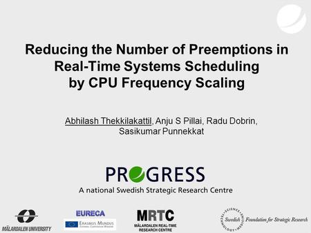 Reducing the Number of Preemptions in Real-Time Systems Scheduling by CPU Frequency Scaling Abhilash Thekkilakattil, Anju S Pillai, Radu Dobrin, Sasikumar.