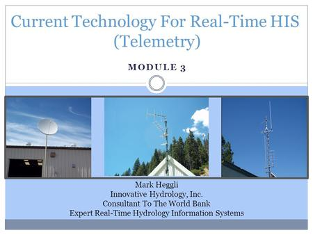 MODULE 3 Current Technology For Real-Time HIS (Telemetry) Mark Heggli Innovative Hydrology, Inc. Consultant To The World Bank Expert Real-Time Hydrology.