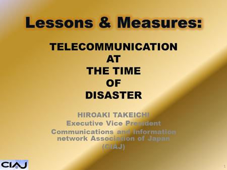 TELECOMMUNICATION AT THE TIME OF DISASTER HIROAKI TAKEICHI Executive Vice President Communications and Information network Association of Japan (CIAJ)