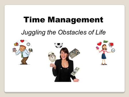 Time Management Juggling the Obstacles of Life. Today's Presentation Setting Goals Time Management Techniques Time is of the Essence Stress and Procrastination.