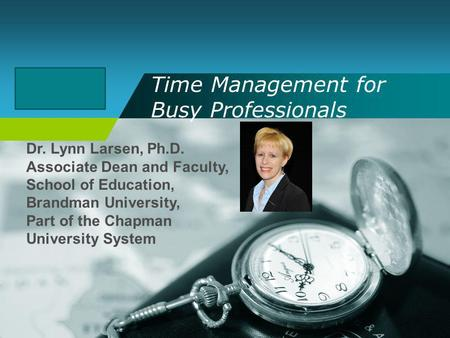 Company LOGO Time Management for Busy Professionals Dr. Lynn Larsen, Ph.D. Associate Dean and Faculty, School of Education, Brandman University, Part of.