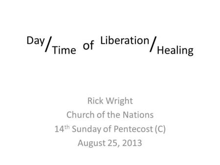 Day / Time of Liberation / Healing Rick Wright Church of the Nations 14 th Sunday of Pentecost (C) August 25, 2013.