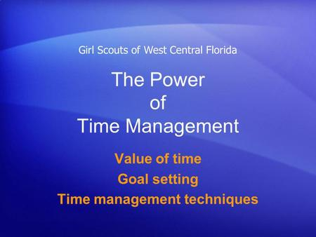 The Power of Time Management Value of time Goal setting Time management techniques Girl Scouts of West Central Florida.