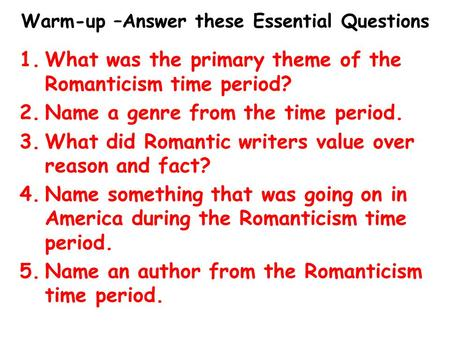 Warm-up –Answer these Essential Questions 1.What was the primary theme of the Romanticism time period? 2.Name a genre from the time period. 3.What did.