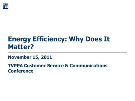 Energy Efficiency: Why Does It Matter? November 15, 2011 TVPPA Customer Service & Communications Conference.