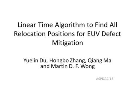 Linear Time Algorithm to Find All Relocation Positions for EUV Defect Mitigation Yuelin Du, Hongbo Zhang, Qiang Ma and Martin D. F. Wong ASPDAC13.
