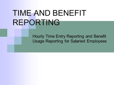 TIME AND BENEFIT REPORTING Hourly Time Entry Reporting and Benefit Usage Reporting for Salaried Employees.