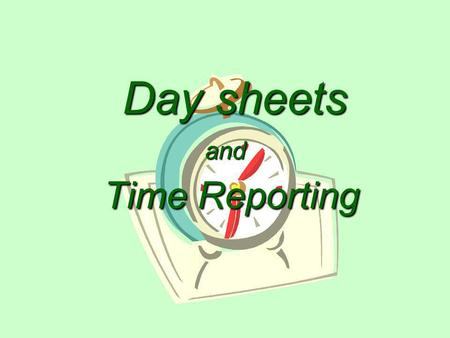 and Time Reporting Day sheets Why Keep Day Sheets? Primary purpose is to –Compute percentages of time spent by staff in the delivery of direct service.