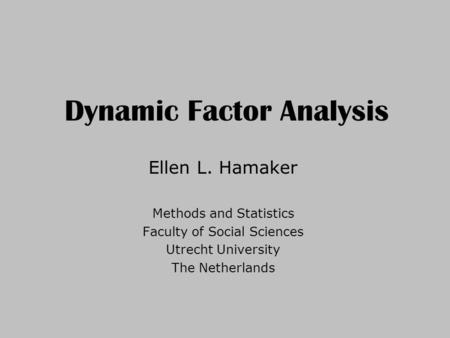 Dynamic Factor Analysis Ellen L. Hamaker Methods and Statistics Faculty of Social Sciences Utrecht University The Netherlands.