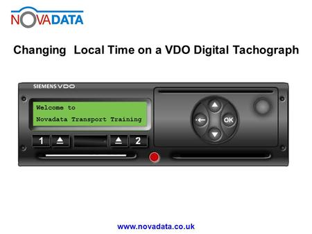 Www.novadata.co.uk Changing Local Time on a VDO Digital Tachograph Welcome to Novadata Transport Training.