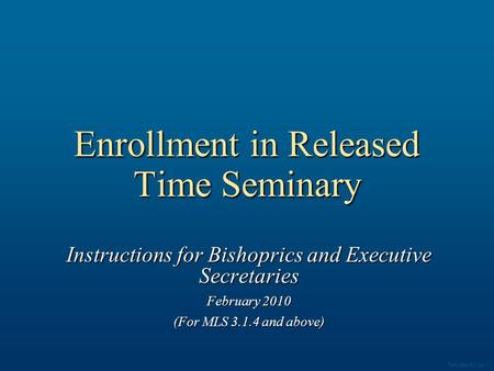 Enrollment in Released Time Seminary Instructions for Bishoprics and Executive Secretaries February 2010 (For MLS 3.1.4 and above) Template 003.ppt 1.