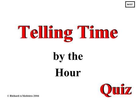 Telling Time Telling Time by the Hour © Richard A Medeiros 2006 next Quiz.