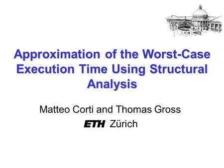 Approximation of the Worst-Case Execution Time Using Structural Analysis Matteo Corti and Thomas Gross Zürich.
