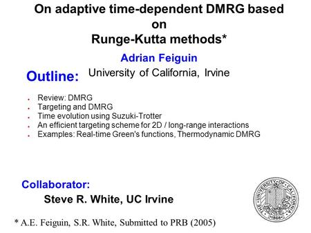 On adaptive time-dependent DMRG based on Runge-Kutta methods* Adrian Feiguin University of California, Irvine Review: DMRG Targeting and DMRG Time evolution.