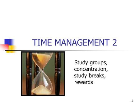 1 TIME MANAGEMENT 2 Study groups, concentration, study breaks, rewards.