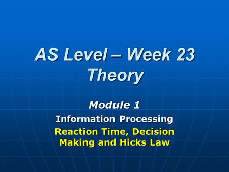 AS Level – Week 23 Theory Module 1 Information Processing Reaction Time, Decision Making and Hicks Law.