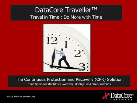 © 2006 DataCore Software Corp DataCore Traveller Travel in Time : Do More with Time The Continuous Protection and Recovery (CPR) Solution Time Optimized.