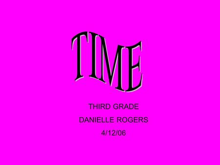 THIRD GRADE DANIELLE ROGERS 4/12/06 Start Time When an activity begins End Time When an activity ends Elapsed Time The time that it takes to start an.