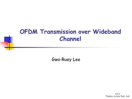 CCU Wireless Access Tech. Lab. OFDM Transmission over Wideband Channel Gwo-Ruey Lee.