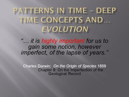 … it is highly important for us to gain some notion, however imperfect, of the lapse of years. Charles Darwin: On the Origin of Species 1859 Chapter 9: