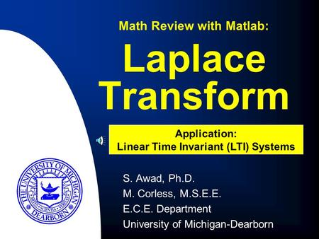 S. Awad, Ph.D. M. Corless, M.S.E.E. E.C.E. Department University of Michigan-Dearborn Laplace Transform Math Review with Matlab: Application: Linear Time.