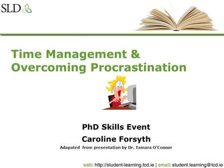 Time Management & Overcoming Procrastination PhD Skills Event Caroline Forsyth Adapated from presentation by Dr. Tamara OConnor.
