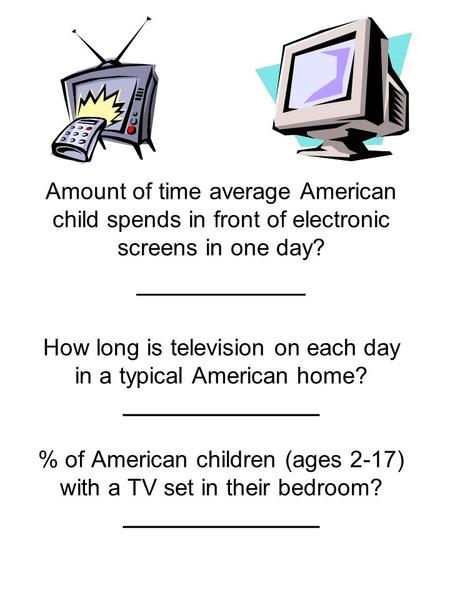 Amount of time average American child spends in front of electronic screens in one day? __________ How long is television on each day in a typical American.